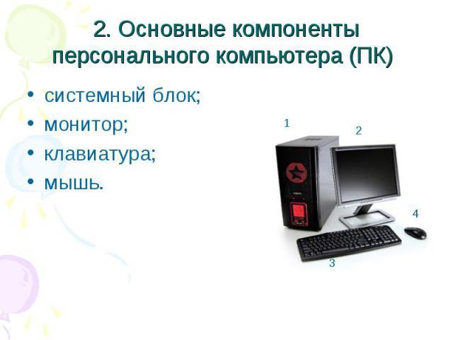 2. Основные компоненты персонального компьютера (ПК) системный блок; монитор; клавиатура; мышь.
