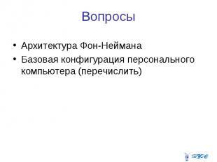 Вопросы Архитектура Фон-Неймана Базовая конфигурация персонального компьютера (п