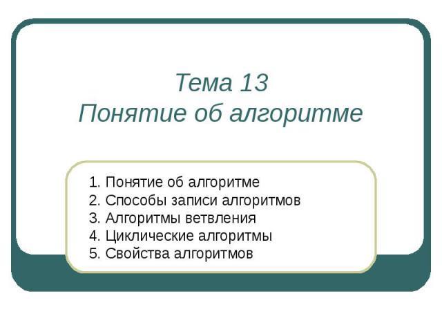 Тема 13 Понятие об алгоритме 1. Понятие об алгоритме 2. Способы записи алгоритмов 3. Алгоритмы ветвления 4. Циклические алгоритмы 5. Свойства алгоритмов