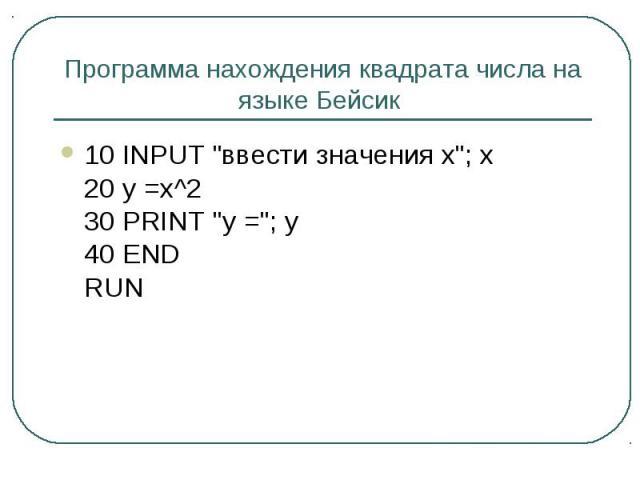 """Программа нахождения квадрата числа на языке Бейсик 10 INPUT """"ввести значения x""""; x 20 y =x^2 30 PRINT """"y =""""; y 40 END RUN"""