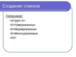 Создание списков Например: <ol type=A> <li>Нумерованные <li>Ма