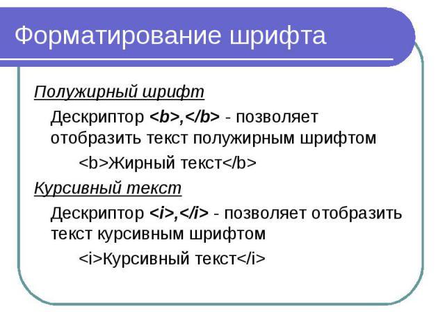 Форматирование шрифта Полужирный шрифт Дескриптор <b>,</b> - позволяет отобразить текст полужирным шрифтом <b>Жирный текст</b> Курсивный текст Дескриптор <i>,</i> - позволяет отобразить текст курсивным шрифтом <…