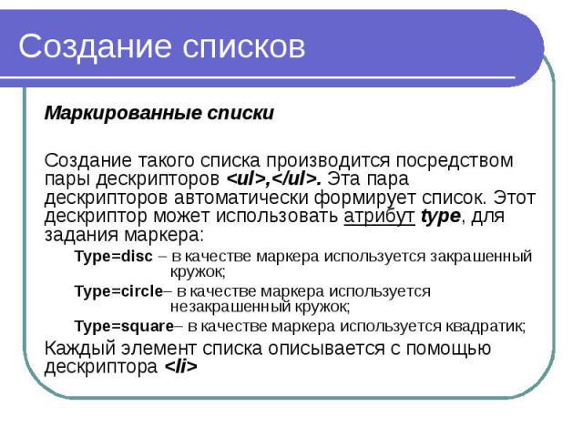 Создание списков Маркированные списки Создание такого списка производится посредством пары дескрипторов <ul>,</ul>. Эта пара дескрипторов автоматически формирует список. Этот дескриптор может использовать атрибут type, для задания маркер…