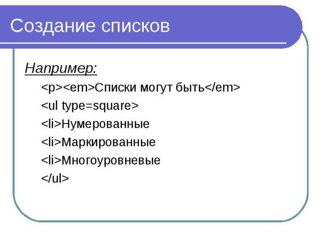 Создание списков Например: <p><em>Списки могут быть</em> <ul type=square> <li>Нумерованные <li>Маркированные <li>Многоуровневые </ul>