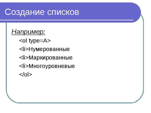 Создание списков Например: <ol type=A> <li>Нумерованные <li>Маркированные <li>Многоуровневые </ol>