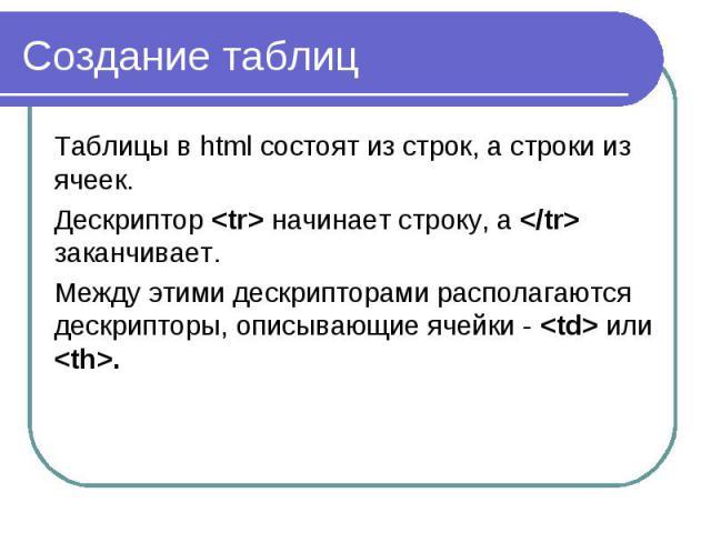 Создание таблиц Таблицы в html состоят из строк, а строки из ячеек. Дескриптор <tr> начинает строку, а </tr> заканчивает. Между этими дескрипторами располагаются дескрипторы, описывающие ячейки - <td> или <th>.