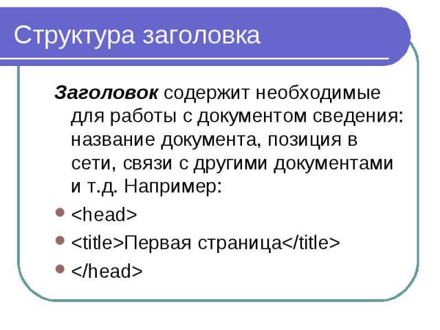 Структура заголовка Заголовок содержит необходимые для работы с документом сведения: название документа, позиция в сети, связи с другими документами и т.д. Например: <head> <title>Первая страница</title> </head>