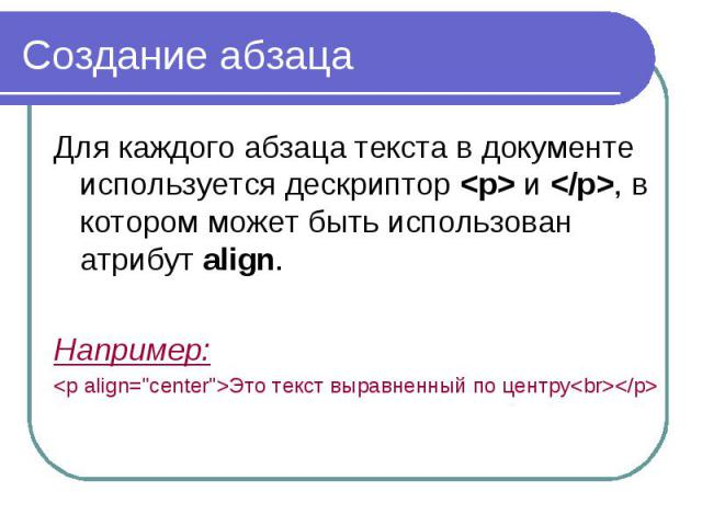 """Создание абзаца Для каждого абзаца текста в документе используется дескриптор <p> и </p>, в котором может быть использован атрибут align. Например: <p align=""""center"""">Это текст выравненный по центру<br></p>"""