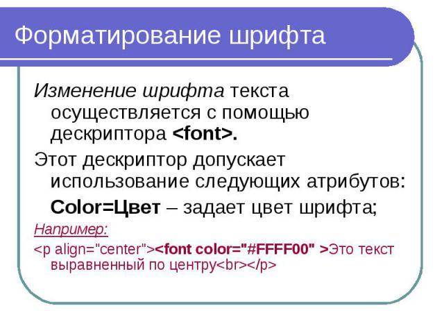 """Форматирование шрифта Изменение шрифта текста осуществляется с помощью дескриптора <font>. Этот дескриптор допускает использование следующих атрибутов: Color=Цвет – задает цвет шрифта; Например: <p align=""""center""""><font color…"""