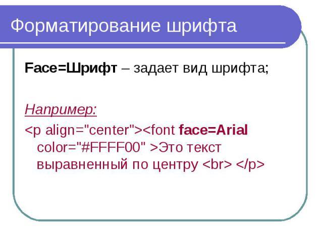 """Форматирование шрифта Face=Шрифт – задает вид шрифта; Например: <p align=""""center""""><font face=Arial color=""""#FFFF00"""" >Это текст выравненный по центру <br> </p>"""
