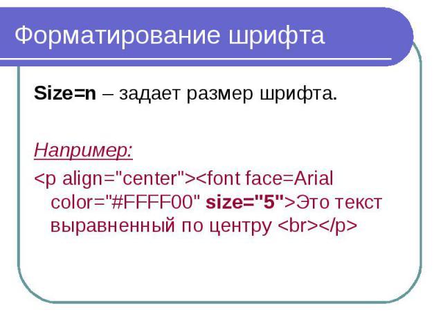 """Форматирование шрифта Size=n – задает размер шрифта. Например: <p align=""""center""""><font face=Arial color=""""#FFFF00"""" size=""""5"""">Это текст выравненный по центру <br></p>"""