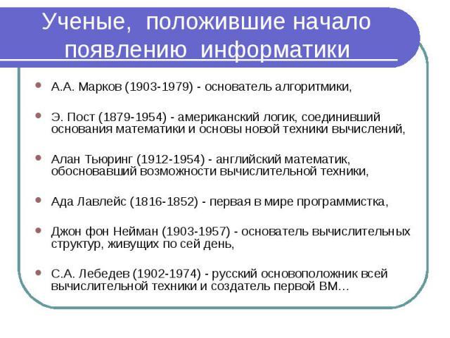 А.А. Марков (1903-1979) - основатель алгоритмики, А.А. Марков (1903-1979) - основатель алгоритмики, Э. Пост (1879-1954) - американский логик, соединивший основания математики и основы новой техники вычислений, Алан Тьюринг (1912-1954) - английский м…