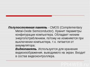 Полупостоянная память - CMOS (Complementary Metal-Oxide Semiconductor). Хранит п