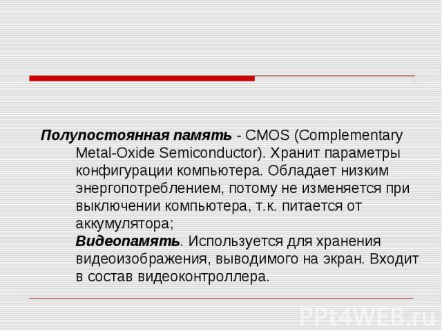 Полупостоянная память - CMOS (Complementary Metal-Oxide Semiconductor). Хранит параметры конфигурации компьютера. Обладает низким энергопотреблением, потому не изменяется при выключении компьютера, т.к. питается от аккумулятора; Видеопамять. Использ…