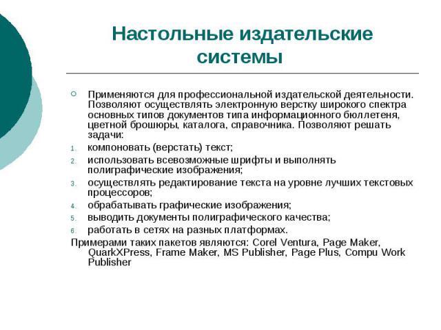 Настольные издательские системы Применяются для профессиональной издательской деятельности. Позволяют осуществлять электронную верстку широкого спектра основных типов документов типа информационного бюллетеня, цветной брошюры, каталога, справочника.…