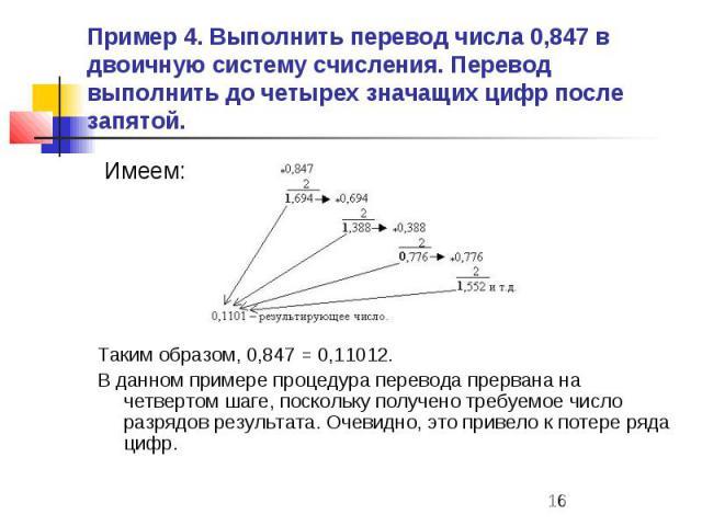 Пример 4. Выполнить перевод числа 0,847 в двоичную систему счисления. Перевод выполнить до четырех значащих цифр после запятой. Имеем: Таким образом, 0,847 = 0,11012. В данном примере процедура перевода прервана на четвертом шаге, поскольку получено…