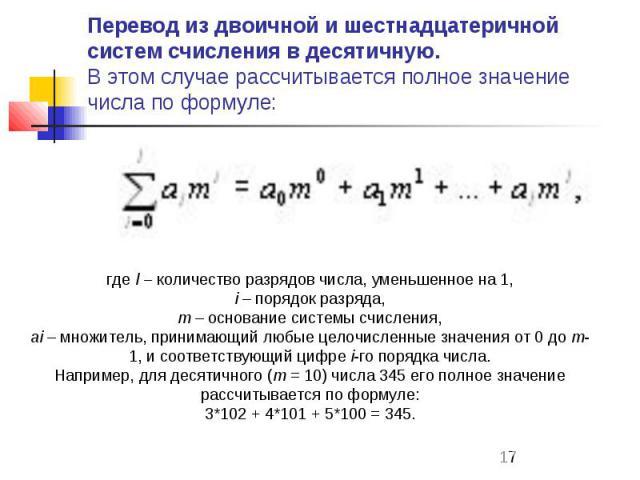 Перевод из двоичной и шестнадцатеричной систем счисления в десятичную. В этом случае рассчитывается полное значение числа по формуле: