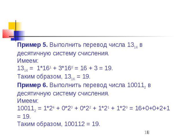 Пример 5. Выполнить перевод числа 1316 в десятичную систему счисления. Имеем: 1316 = 1*161 + 3*160 = 16 + 3 = 19. Таким образом, 1316 = 19. Пример 6. Выполнить перевод числа 100112 в десятичную систему счисления. Имеем: 100112 = 1*24 + 0*23 + …