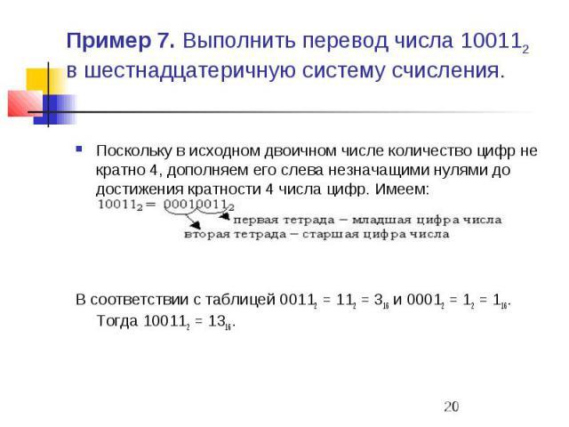 Пример 7. Выполнить перевод числа 100112 в шестнадцатеричную систему счисления. Поскольку в исходном двоичном числе количество цифр не кратно 4, дополняем его слева незначащими нулями до достижения кратности 4 числа цифр. Имеем: В соответствии с таб…