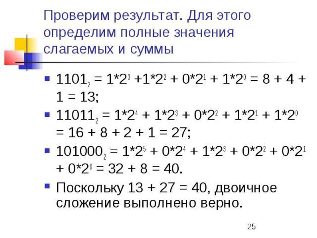 Проверим результат. Для этого определим полные значения слагаемых и суммы 11012 = 1*23 +1*22 + 0*21 + 1*20 = 8 + 4 + 1 = 13; 110112 = 1*24 + 1*23 + 0*22 + 1*21 + 1*20 = 16 + 8 + 2 + 1 = 27; 1010002 = 1*25 + 0*24 + 1*23 + 0*22 + 0*21 + 0*20 = 32 + 8 …