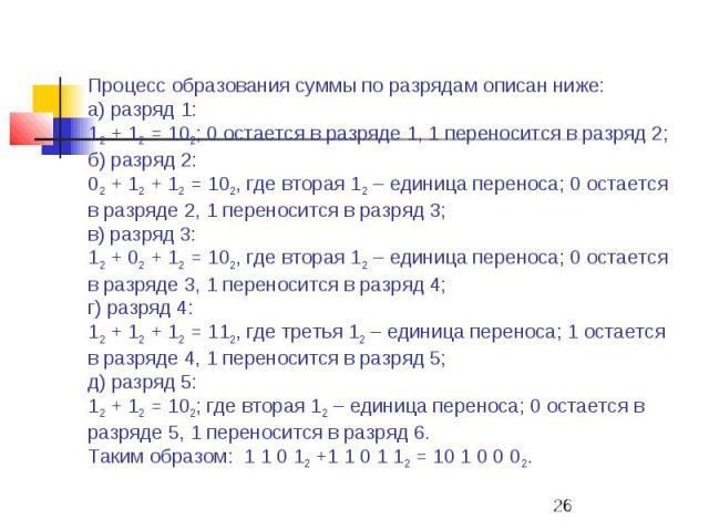 Процесс образования суммы по разрядам описан ниже: а) разряд 1: 12 + 12 = 102; 0 остается в разряде 1, 1 переносится в разряд 2; б) разряд 2: 02 + 12 + 12 = 102, где вторая 12 – единица переноса; 0 остается в разряде 2, 1 переносится в разряд 3; в) …