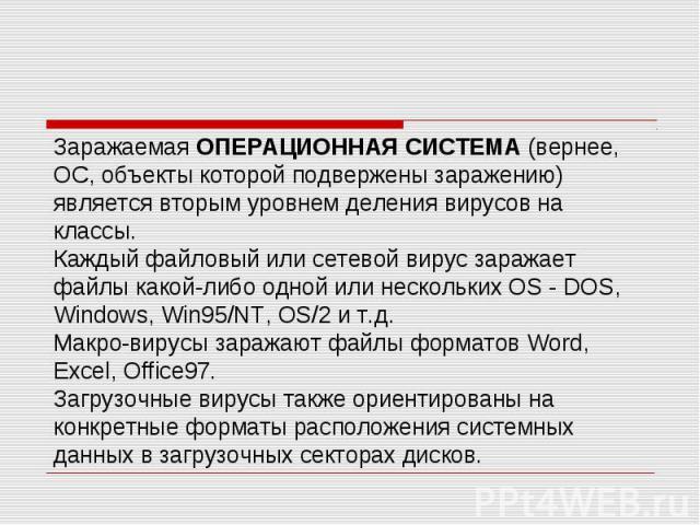 Заражаемая ОПЕРАЦИОННАЯ СИСТЕМА (вернее, ОС, объекты которой подвержены заражению) является вторым уровнем деления вирусов на классы. Каждый файловый или сетевой вирус заражает файлы какой-либо одной или нескольких OS - DOS, Windows, Win95/NT, OS/2 …