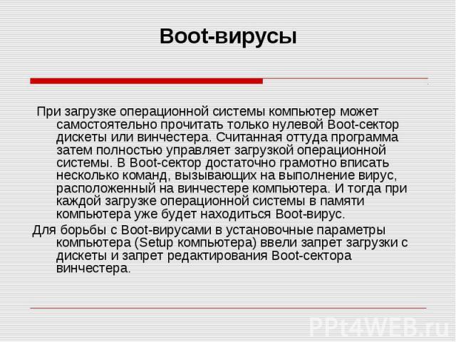 Boot-вирусы При загрузке операционной системы компьютер может самостоятельно прочитать только нулевой Boot-сектор дискеты или винчестера. Считанная оттуда программа затем полностью управляет загрузкой операционной системы. В Boot-сектор достаточно г…