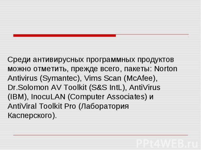 Среди антивирусных программных продуктов можно отметить, прежде всего, пакеты: Norton Antivirus (Symantec), Vims Scan (McAfee), Dr.Solomon AV Toolkit (S&S IntL), AntiVirus (IBM), InocuLAN (Computer Associates) и AntiViral Toolkit Pro (Лаборатори…