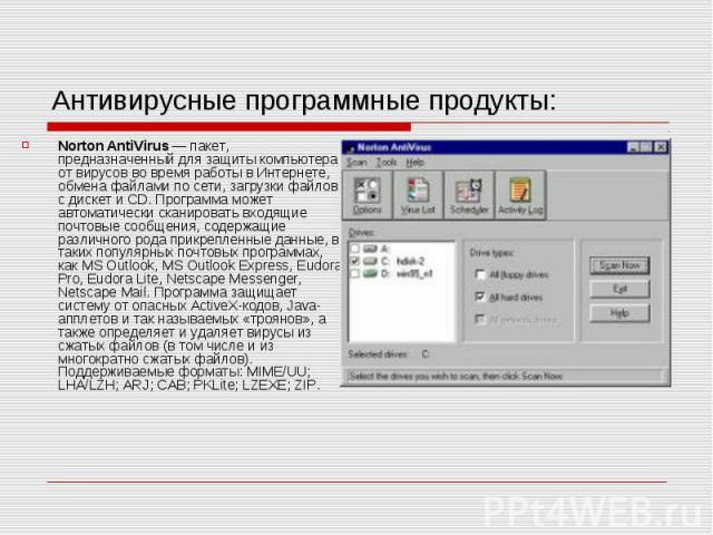 Антивирусные программные продукты: Norton AntiVirus — пакет, предназначенный для защиты компьютера от вирусов во время работы в Интернете, обмена файлами по сети, загрузки файлов с дискет и CD. Программа может автоматически сканировать входящие почт…
