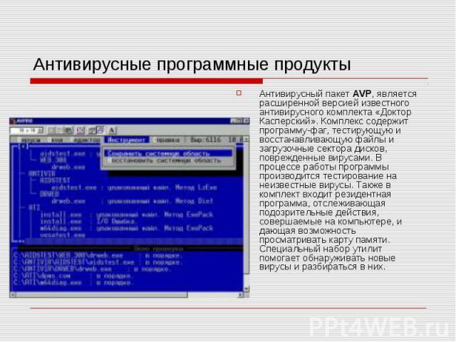 Антивирусные программные продукты Антивирусный пакет AVP, является расширенной версией известного антивирусного комплекта «Доктор Касперский». Комплекс содержит программу-фаг, тестирующую и восстанавливающую файлы и загрузочные сектора дисков, повре…