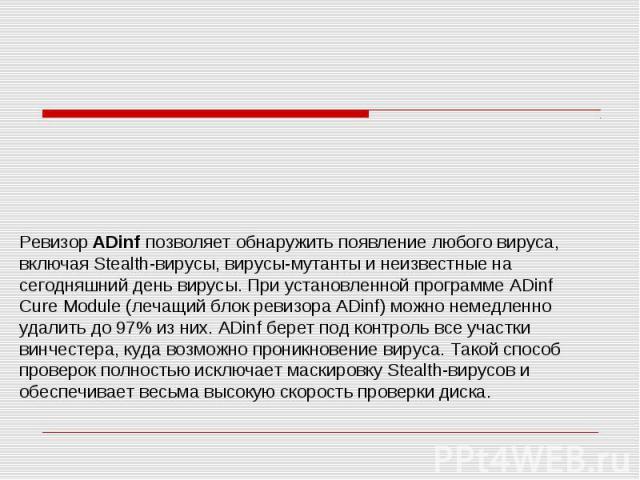 Ревизор ADinf позволяет обнаружить появление любого вируса, включая Stealth-вирусы, вирусы-мутанты и неизвестные на сегодняшний день вирусы. При установленной программе ADinf Cure Module (лечащий блок ревизора ADinf) можно немедленно удалить до 97% …