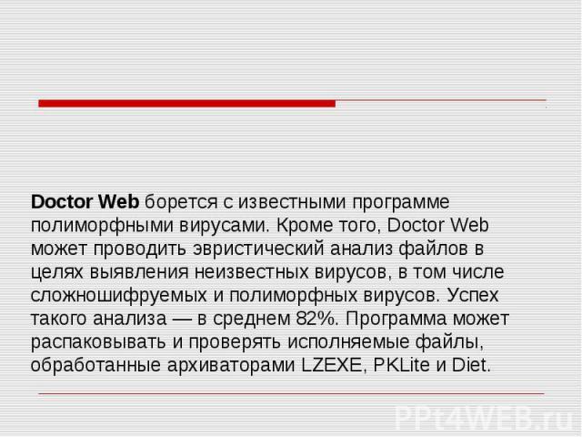Doctor Web борется с известными программе полиморфными вирусами. Кроме того, Doctor Web может проводить эвристический анализ файлов в целях выявления неизвестных вирусов, в том числе сложношифруемых и полиморфных вирусов. Успех такого анализа — в ср…