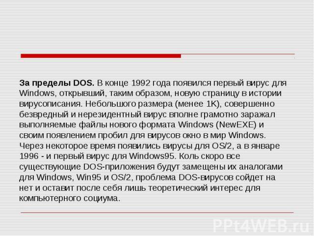 За пределы DOS. В конце 1992 года появился первый вирус для Windows, открывший, таким образом, новую страницу в истории вирусописания. Небольшого размера (менее 1K), совершенно безвредный и нерезидентный вирус вполне грамотно заражал выполняемые фай…