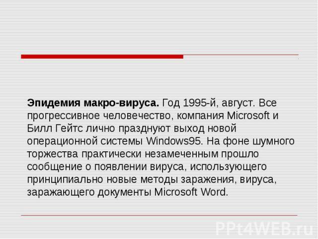 Эпидемия макро-вируса. Год 1995-й, август. Все прогрессивное человечество, компания Microsoft и Билл Гейтс лично празднуют выход новой операционной системы Windows95. На фоне шумного торжества практически незамеченным прошло сообщение о появлении ви…