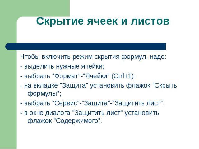 """Чтобы включить режим скрытия формул, надо: Чтобы включить режим скрытия формул, надо: - выделить нужные ячейки; - выбрать """"Формат""""-""""Ячейки"""" (Ctrl+1); - на вкладке """"Защита"""" установить флажок """"Скрыть формулы""""; -…"""