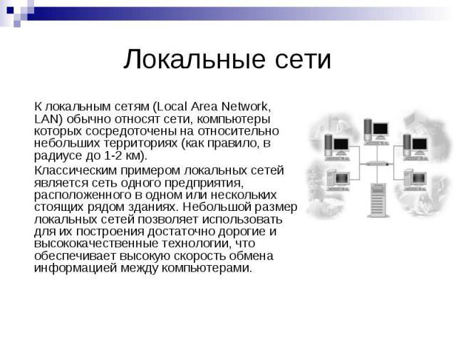 Локальные сети К локальным сетям (Local Area Network, LAN) обычно относят сети, компьютеры которых сосредоточены на относительно небольших территориях (как правило, в радиусе до 1-2 км). Классическим примером локальных сетей является сеть одного пре…