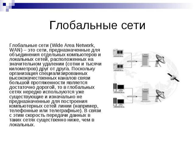Глобальные сети Глобальные сети (Wide Area Network, WAN) – это сети, предназначенные для объединения отдельных компьютеров и локальных сетей, расположенных на значительном удалении (сотни и тысячи километров) друг от друга. Поскольку организация спе…