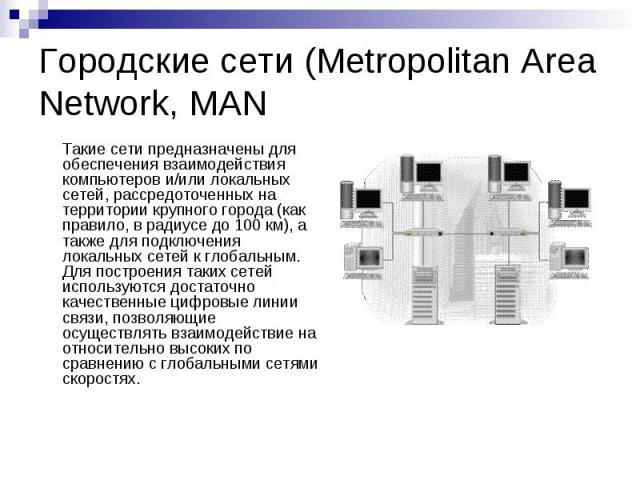 Городские сети (Metropolitan Area Network, MAN Такие сети предназначены для обеспечения взаимодействия компьютеров и/или локальных сетей, рассредоточенных на территории крупного города (как правило, в радиусе до 100 км), а также для подключения лока…