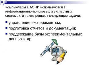 Компьютеры в АСНИ используются в информационно-поисковых и экспертных системах,