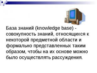 База знаний (knowledge base) - совокупность знаний, относящихся к некоторой пред