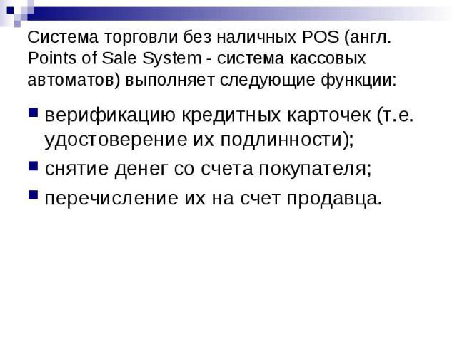 Система торговли без наличных POS (англ. Points of Sale System - система кассовых автоматов) выполняет следующие функции: верификацию кредитных карточек (т.е. удостоверение их подлинности); снятие денег со счета покупателя; перечисление их на счет п…