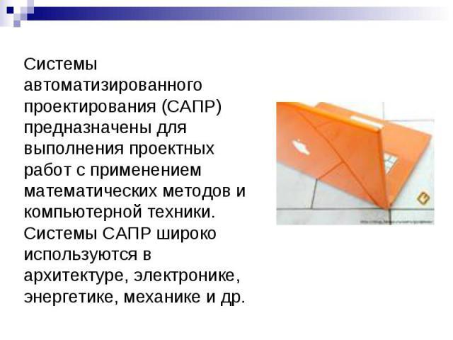 Системы автоматизированного проектирования (САПР) предназначены для выполнения проектных работ с применением математических методов и компьютерной техники. Системы САПР широко используются в архитектуре, электронике, энергетике, механике и др.