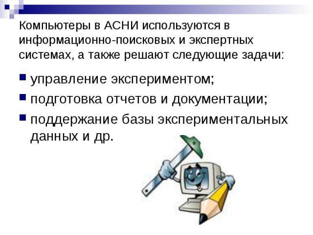 Компьютеры в АСНИ используются в информационно-поисковых и экспертных системах, а также решают следующие задачи: управление экспериментом; подготовка отчетов и документации; поддержание базы экспериментальных данных и др.