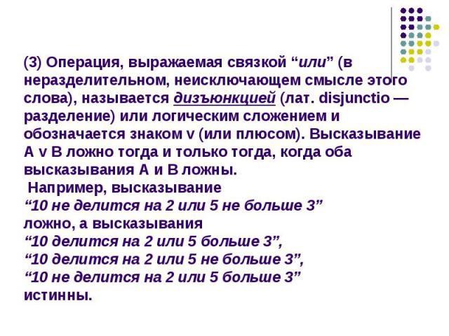 """(3) Операция, выражаемая связкой """"или"""" (в неразделительном, неисключающем смысле этого слова), называется дизъюнкцией (лат. disjunctio — разделение) или логическим сложением и обозначается знаком v (или плюсом). Высказывание А v В ложно тогда и толь…"""