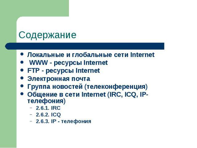 Содержание Локальные и глобальные сети Internet WWW - ресурсы Internet FTP - ресурсы Internet Электронная почта Группа новостей (телеконференция) Общение в сети Internet (IRC, ICQ, IP-телефония) 2.6.1. IRC 2.6.2. ICQ 2.6.3. IP - телефония