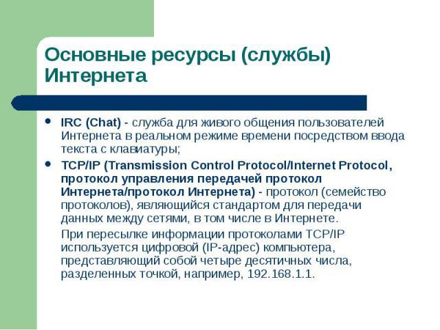 IRC (Chat) - служба для живого общения пользователей Интернета в реальном режиме времени посредством ввода текста с клавиатуры; IRC (Chat) - служба для живого общения пользователей Интернета в реальном режиме времени посредством ввода текста с клави…