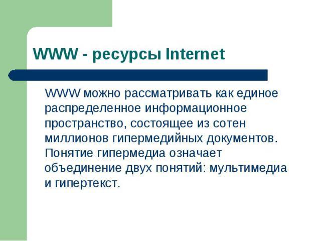WWW можно рассматривать как единое распределенное информационное пространство, состоящее из сотен миллионов гипермедийных документов. Понятие гипермедиа означает объединение двух понятий: мультимедиа и гипертекст. WWW можно рассматривать как единое …