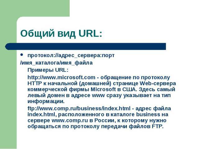 протокол://адрес_сервера:порт протокол://адрес_сервера:порт /имя_каталога/имя_файла Примеры URL: http://www.microsoft.com - обращение по протоколу HTTP к начальной (домашней) странице Web-сервера коммерческой фирмы Microsoft в США. Здесь самый левый…