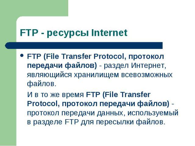 FTP (File Transfer Protocol, протокол передачи файлов) - раздел Интернет, являющийся хранилищем всевозможных файлов. FTP (File Transfer Protocol, протокол передачи файлов) - раздел Интернет, являющийся хранилищем всевозможных файлов. И в то же время…