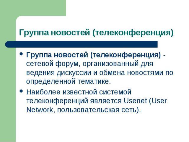 Группа новостей (телеконференция) - сетевой форум, организованный для ведения дискуссии и обмена новостями по определенной тематике. Группа новостей (телеконференция) - сетевой форум, организованный для ведения дискуссии и обмена новостями по опреде…